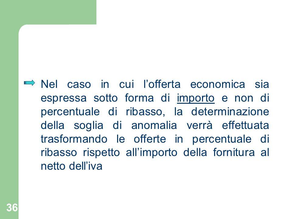 Nel caso in cui l'offerta economica sia espressa sotto forma di importo e non di percentuale di ribasso, la determinazione della soglia di anomalia verrà effettuata trasformando le offerte in percentuale di ribasso rispetto all'importo della fornitura al netto dell'iva