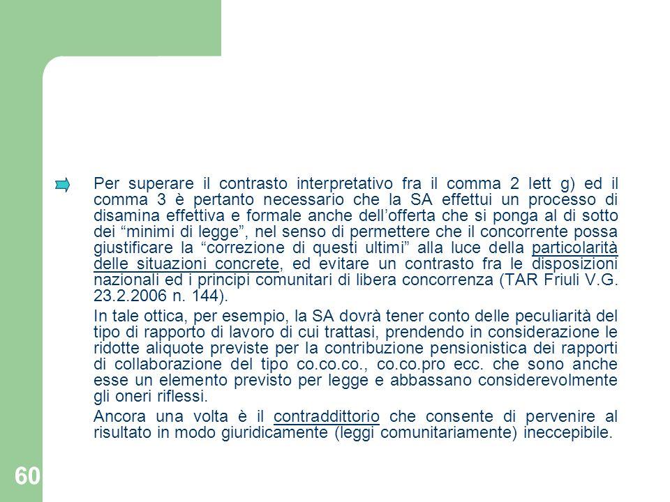 Per superare il contrasto interpretativo fra il comma 2 lett g) ed il comma 3 è pertanto necessario che la SA effettui un processo di disamina effettiva e formale anche dell'offerta che si ponga al di sotto dei minimi di legge , nel senso di permettere che il concorrente possa giustificare la correzione di questi ultimi alla luce della particolarità delle situazioni concrete, ed evitare un contrasto fra le disposizioni nazionali ed i principi comunitari di libera concorrenza (TAR Friuli V.G. 23.2.2006 n. 144).