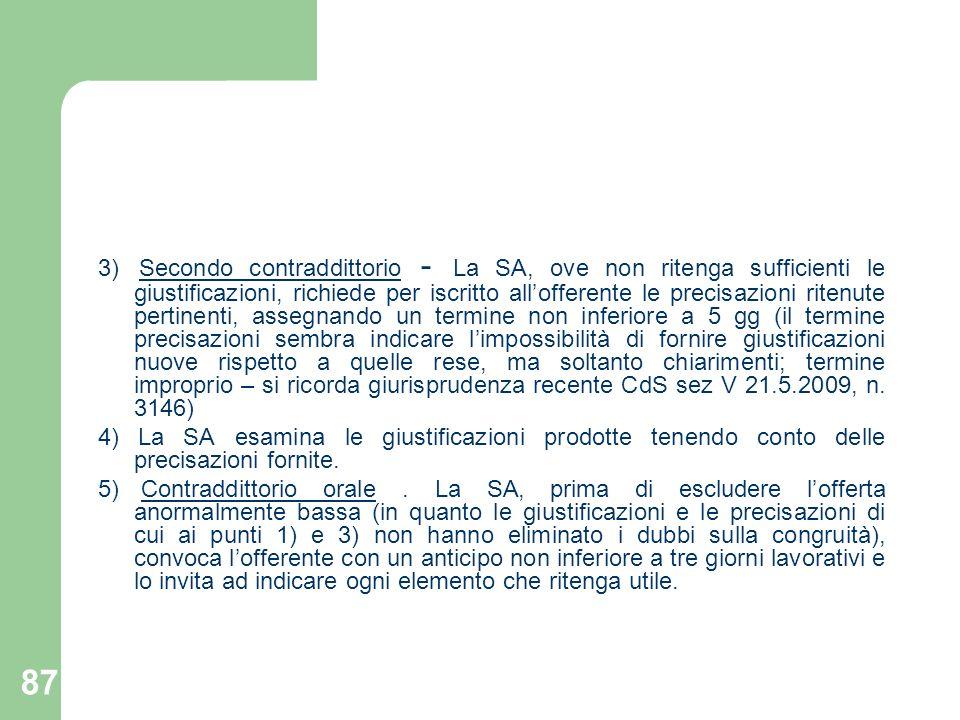 3) Secondo contraddittorio - La SA, ove non ritenga sufficienti le giustificazioni, richiede per iscritto all'offerente le precisazioni ritenute pertinenti, assegnando un termine non inferiore a 5 gg (il termine precisazioni sembra indicare l'impossibilità di fornire giustificazioni nuove rispetto a quelle rese, ma soltanto chiarimenti; termine improprio – si ricorda giurisprudenza recente CdS sez V 21.5.2009, n. 3146)