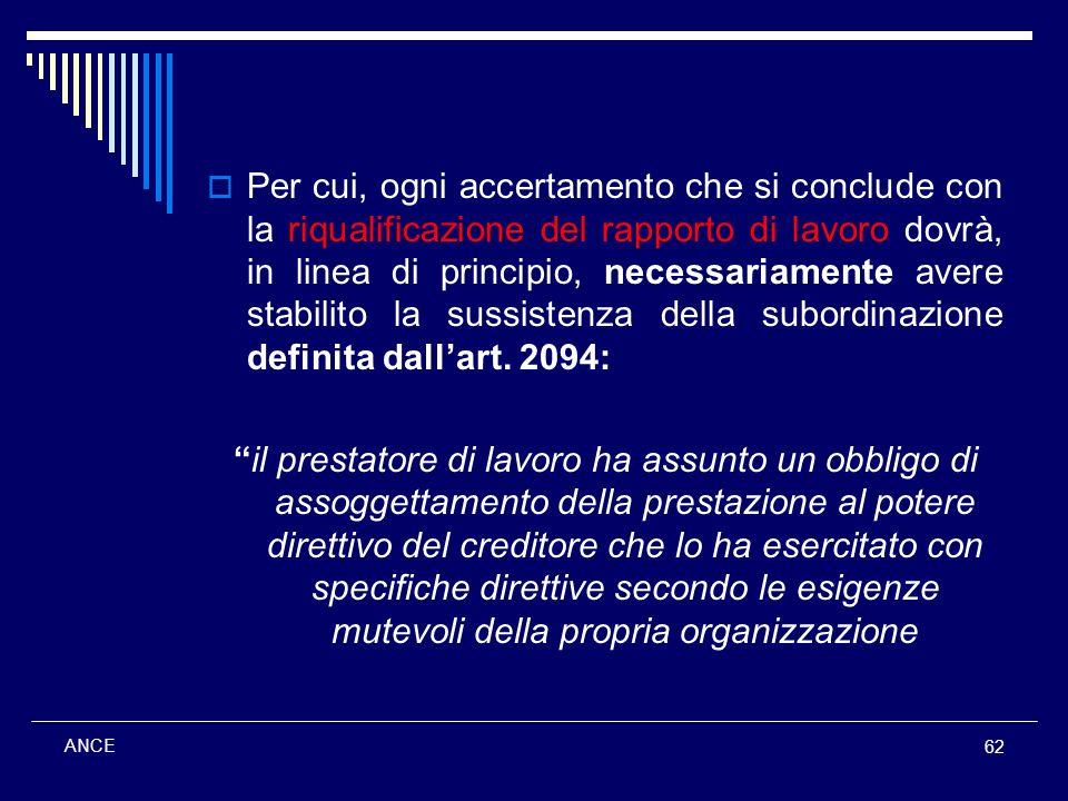 Per cui, ogni accertamento che si conclude con la riqualificazione del rapporto di lavoro dovrà, in linea di principio, necessariamente avere stabilito la sussistenza della subordinazione definita dall'art. 2094:
