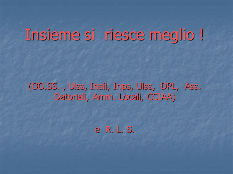 Insieme si riesce meglio. (OO. SS. , Ulss, Inail, Inps, Ulss, DPL, Ass