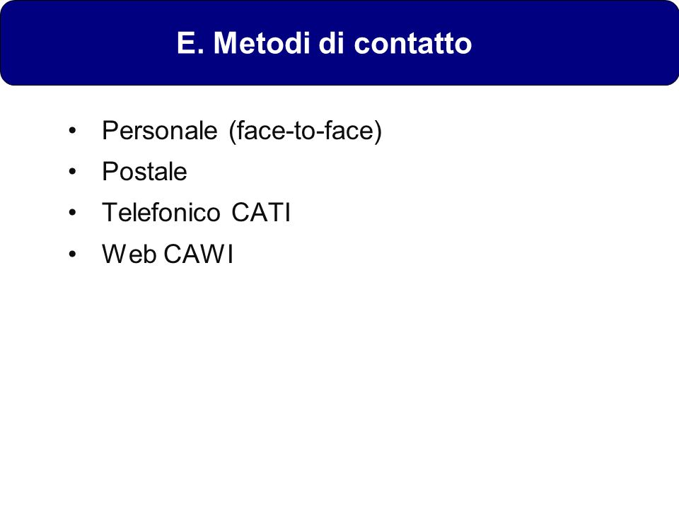 E. Metodi di contatto Personale (face-to-face) Postale Telefonico CATI