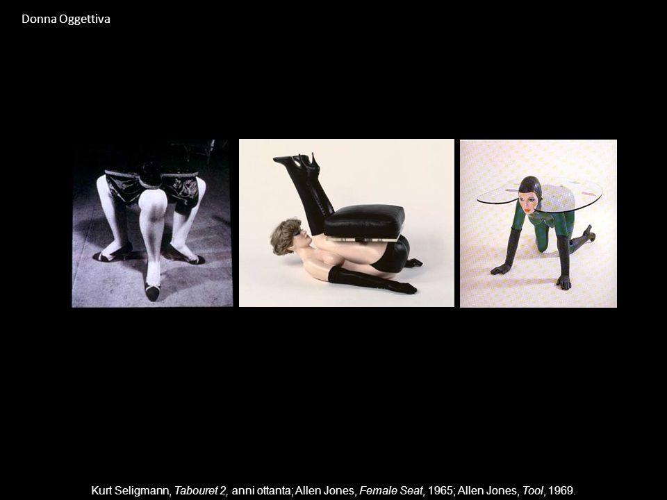Donna OggettivaKurt Seligmann, Tabouret 2, anni ottanta; Allen Jones, Female Seat, 1965; Allen Jones, Tool, 1969.