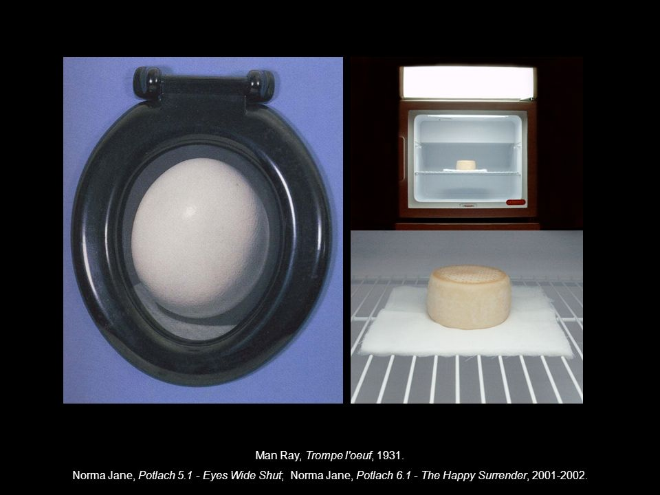 Man Ray, Trompe l oeuf, 1931.Norma Jane, Potlach 5.1 - Eyes Wide Shut; Norma Jane, Potlach 6.1 - The Happy Surrender, 2001-2002.