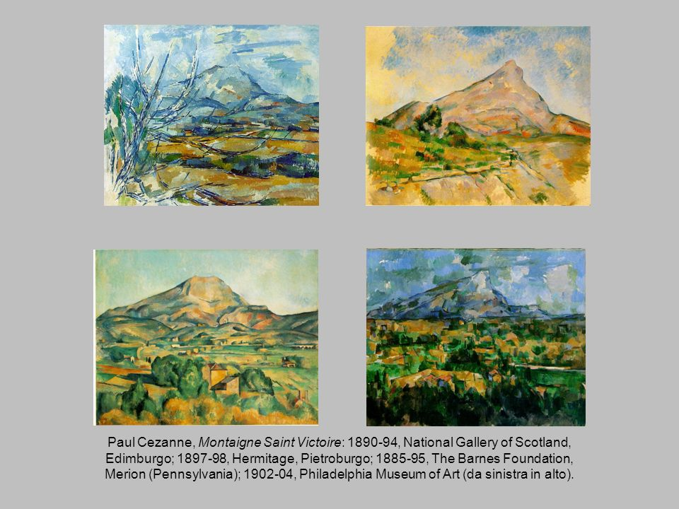 Paul Cezanne, Montaigne Saint Victoire: 1890-94, National Gallery of Scotland, Edimburgo; 1897-98, Hermitage, Pietroburgo; 1885-95, The Barnes Foundation, Merion (Pennsylvania); 1902-04, Philadelphia Museum of Art (da sinistra in alto).