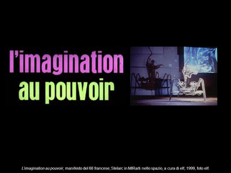 L'imagination au pouvoir, manifesto del 68 francese; Stelarc in MIRarti nello spazio, a cura di elf, 1999, foto elf.