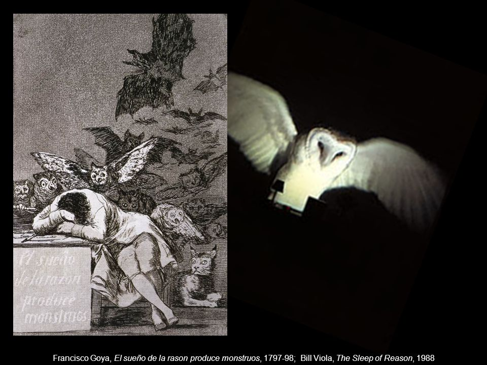 Francisco Goya, El sueño de la rason produce monstruos, 1797-98; Bill Viola, The Sleep of Reason, 1988