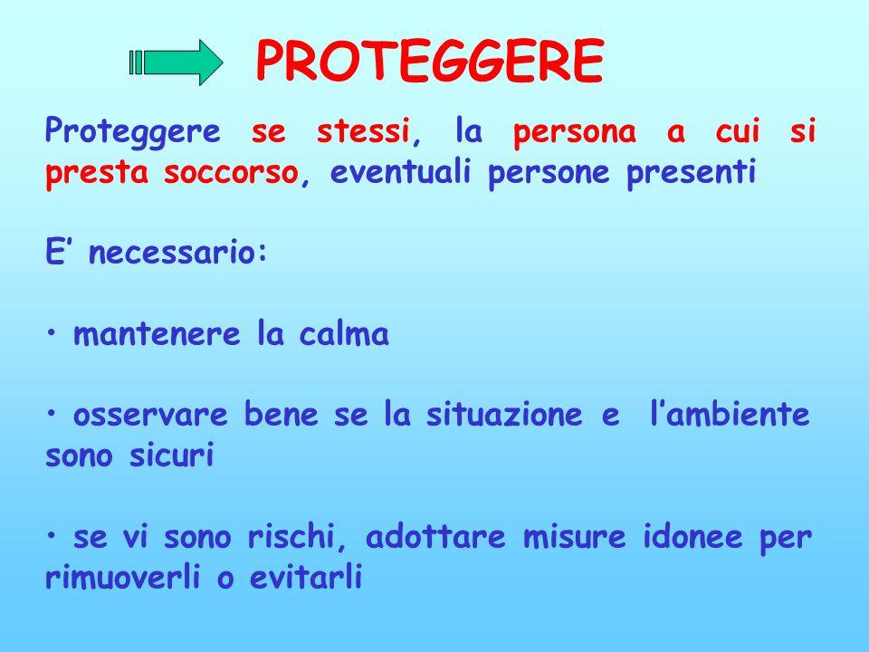 PROTEGGERE Proteggere se stessi, la persona a cui si presta soccorso, eventuali persone presenti. E' necessario: