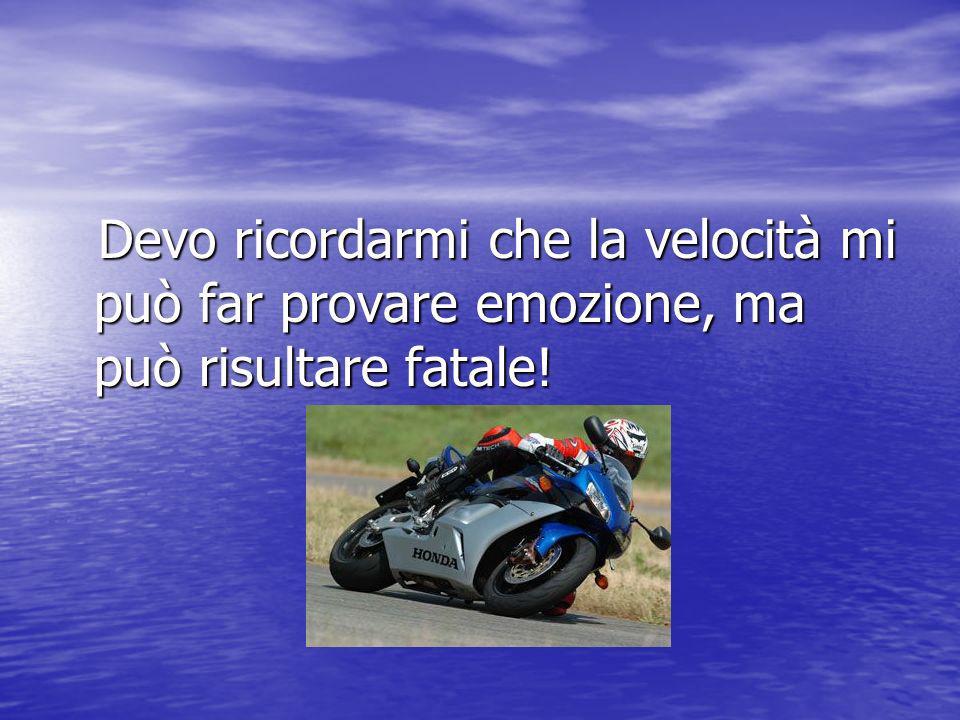 Devo ricordarmi che la velocità mi può far provare emozione, ma può risultare fatale!