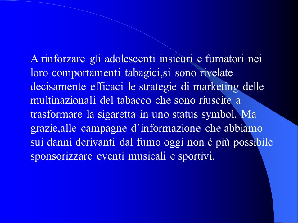 A rinforzare gli adolescenti insicuri e fumatori nei loro comportamenti tabagici,si sono rivelate decisamente efficaci le strategie di marketing delle multinazionali del tabacco che sono riuscite a trasformare la sigaretta in uno status symbol.