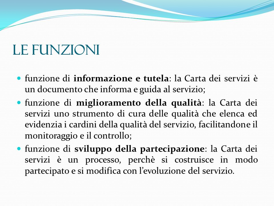 LE FUNZIONI funzione di informazione e tutela: la Carta dei servizi è un documento che informa e guida al servizio;