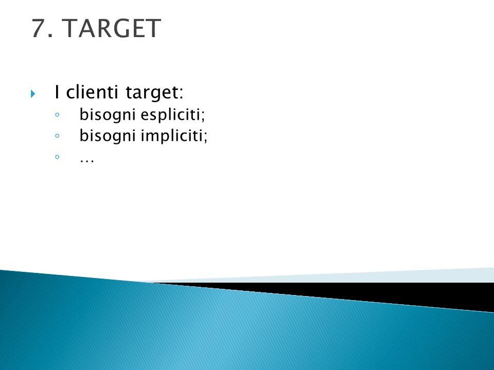 7. TARGET I clienti target: bisogni espliciti; bisogni impliciti; …