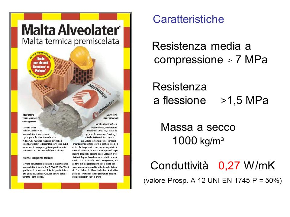 Caratteristiche Resistenza media a compressione > 7 MPa Resistenza a flessione >1,5 MPa Massa a secco 1000 kg/m³ Conduttività 0,27 W/mK (valore Prosp.