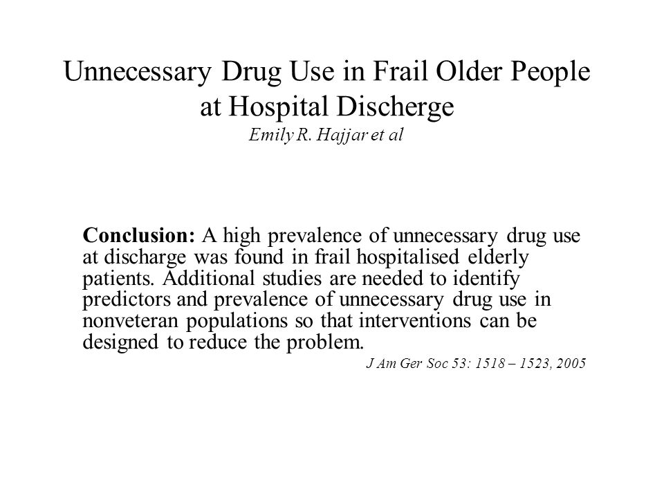 Unnecessary Drug Use in Frail Older People at Hospital Discherge Emily R. Hajjar et al