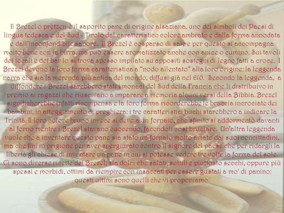 Il Brezel o pretzen è il saporito pane di origine alsaziana, uno dei simboli dei Paesi di lingua tedesca e del Sud - Tirolo dal caratteristico colore ambrato e dalla forma annodata e dall'inconfondibile sapore.