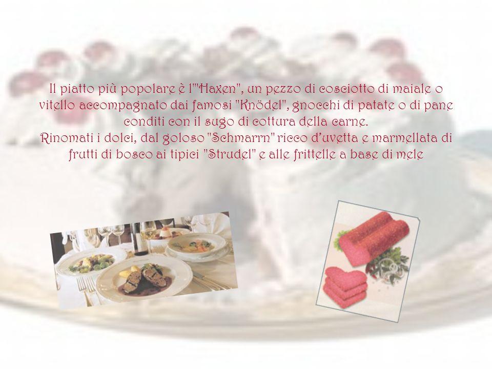 Il piatto più popolare è l Haxen , un pezzo di cosciotto di maiale o vitello accompagnato dai famosi Knödel , gnocchi di patate o di pane conditi con il sugo di cottura della carne.