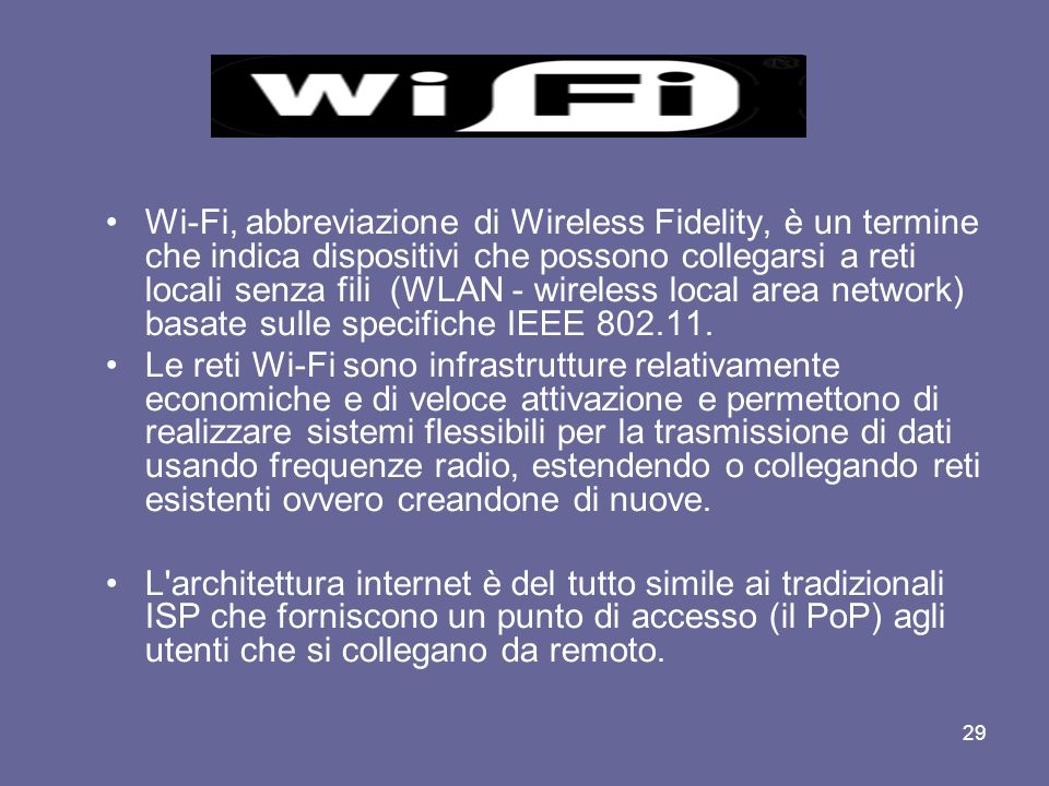 Wi-Fi, abbreviazione di Wireless Fidelity, è un termine che indica dispositivi che possono collegarsi a reti locali senza fili (WLAN - wireless local area network) basate sulle specifiche IEEE 802.11.