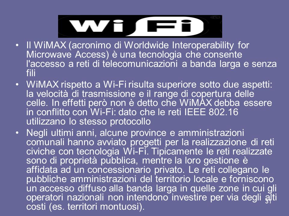 Il WiMAX (acronimo di Worldwide Interoperability for Microwave Access) è una tecnologia che consente l accesso a reti di telecomunicazioni a banda larga e senza fili