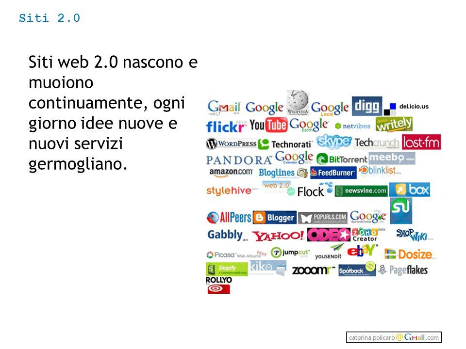 Siti 2.0 Siti web 2.0 nascono e muoiono continuamente, ogni giorno idee nuove e nuovi servizi germogliano.