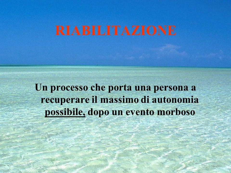 RIABILITAZIONE Un processo che porta una persona a recuperare il massimo di autonomia possibile, dopo un evento morboso.