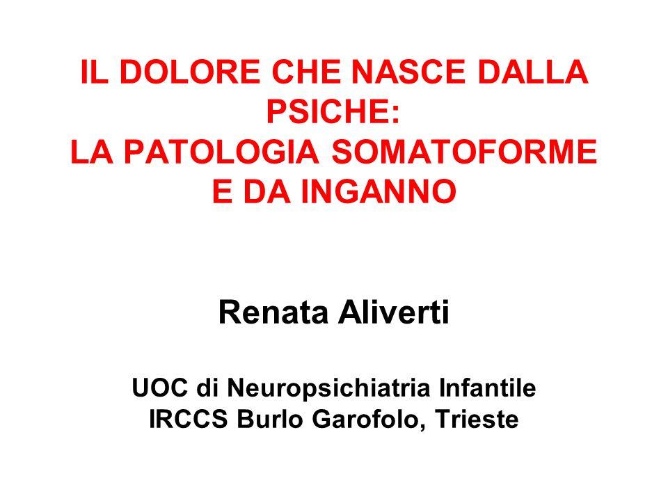 IL DOLORE CHE NASCE DALLA PSICHE: LA PATOLOGIA SOMATOFORME E DA INGANNO Renata Aliverti UOC di Neuropsichiatria Infantile IRCCS Burlo Garofolo, Trieste