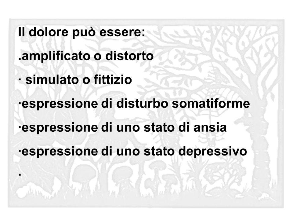 Il dolore può essere:.amplificato o distorto. · simulato o fittizio. ·espressione di disturbo somatiforme.