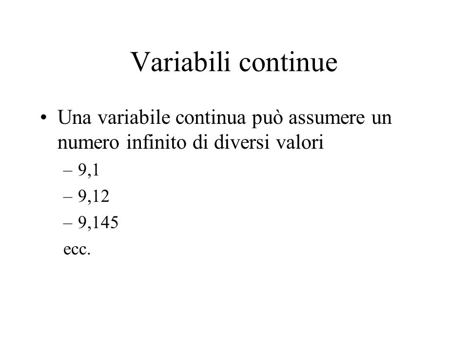 Variabili continue Una variabile continua può assumere un numero infinito di diversi valori. 9,1. 9,12.