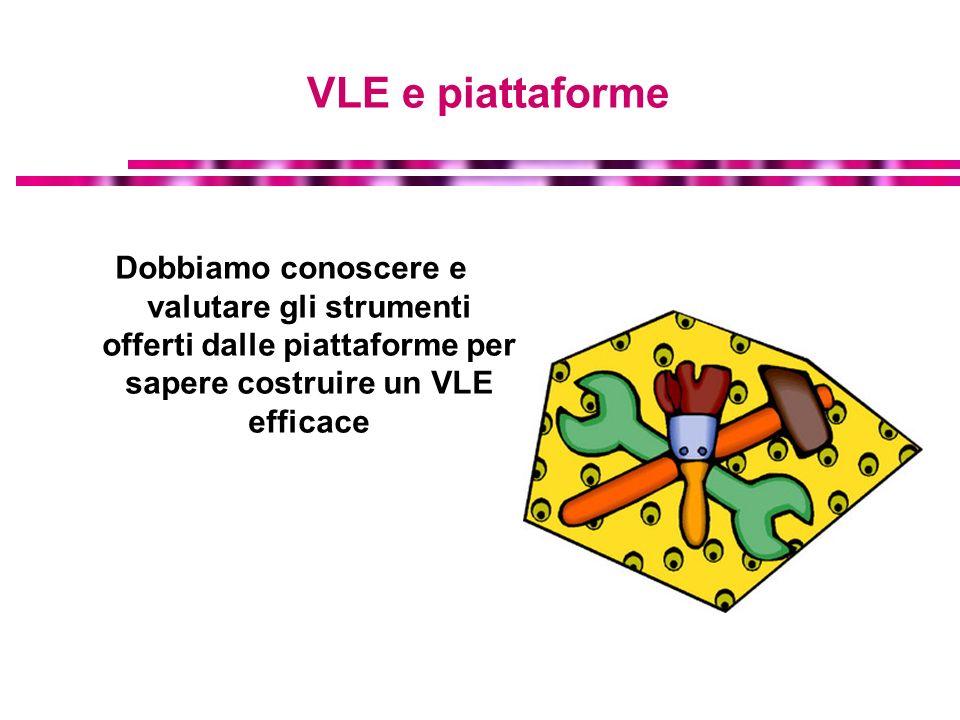 VLE e piattaforme Dobbiamo conoscere e valutare gli strumenti offerti dalle piattaforme per sapere costruire un VLE efficace.