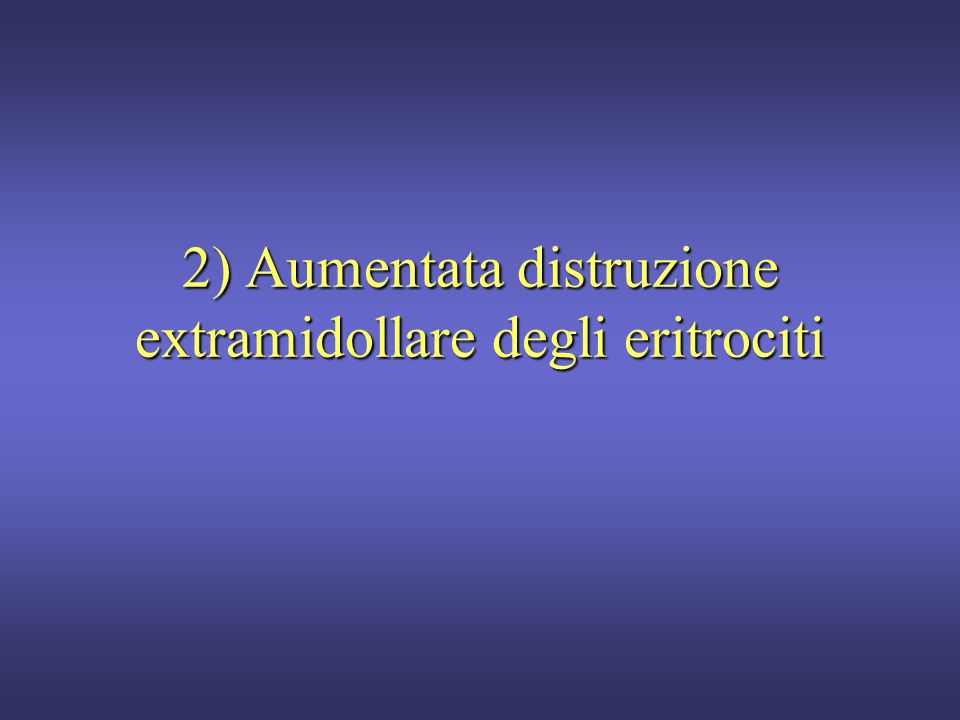 2) Aumentata distruzione extramidollare degli eritrociti