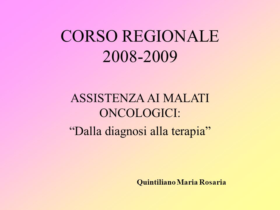 CORSO REGIONALE 2008-2009. ASSISTENZA AI MALATI ONCOLOGICI: Dalla diagnosi alla terapia Quintiliano Maria Rosaria.