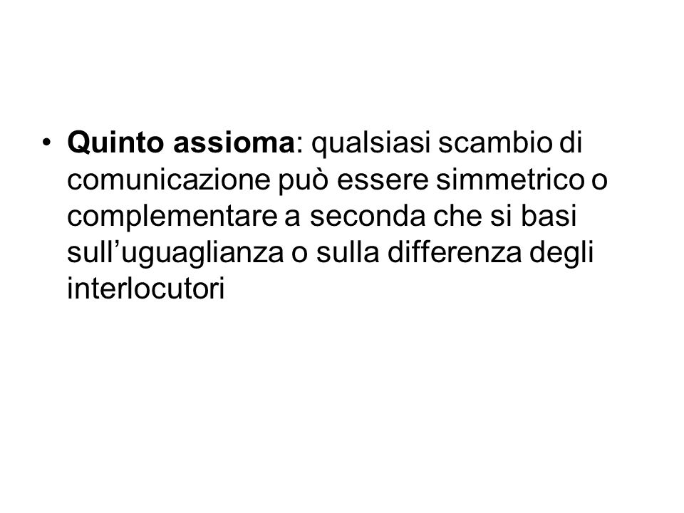 Quinto assioma: qualsiasi scambio di comunicazione può essere simmetrico o complementare a seconda che si basi sull'uguaglianza o sulla differenza degli interlocutori