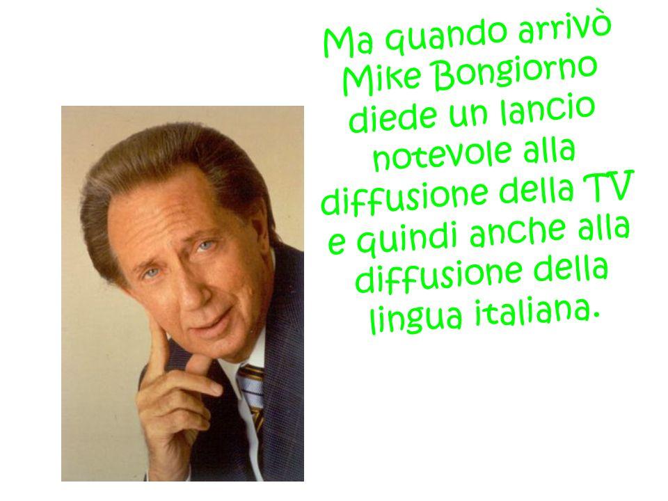 Ma quando arrivò Mike Bongiorno diede un lancio notevole alla diffusione della TV e quindi anche alla diffusione della lingua italiana.