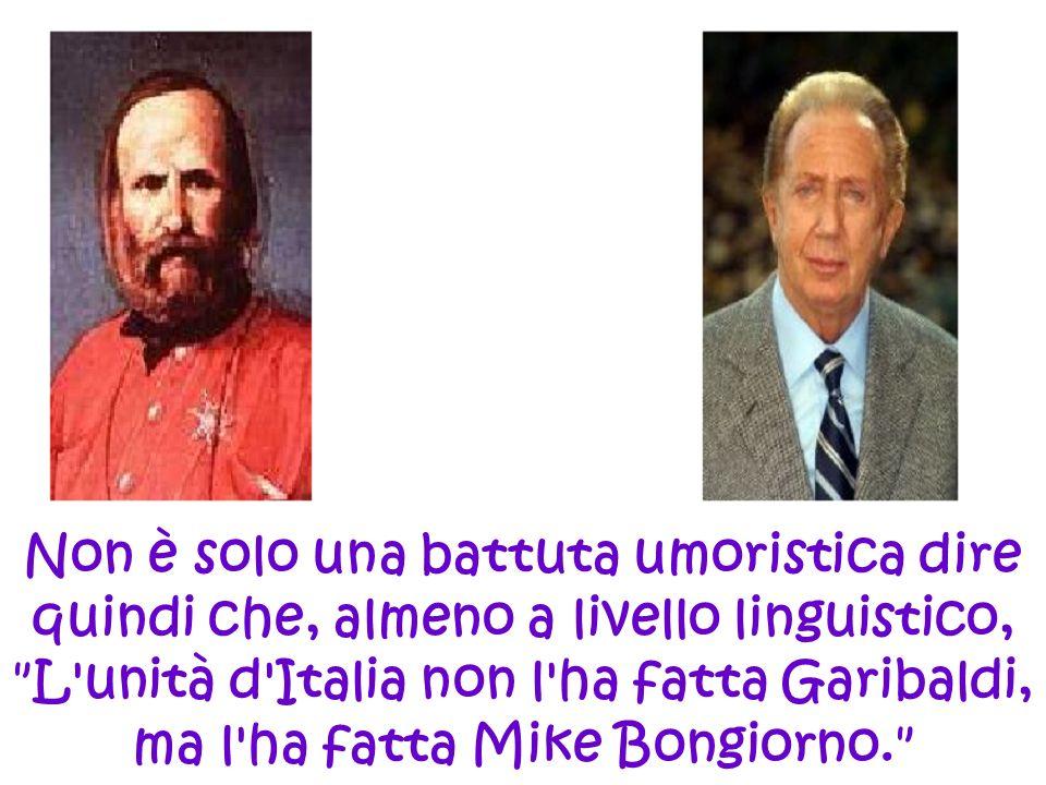 Non è solo una battuta umoristica dire quindi che, almeno a livello linguistico, L unità d Italia non l ha fatta Garibaldi, ma l ha fatta Mike Bongiorno.