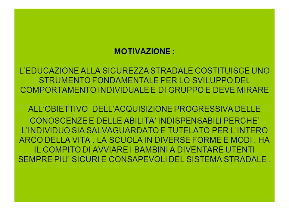 MOTIVAZIONE : L'EDUCAZIONE ALLA SICUREZZA STRADALE COSTITUISCE UNO STRUMENTO FONDAMENTALE PER LO SVILUPPO DEL COMPORTAMENTO INDIVIDUALE E DI GRUPPO E DEVE MIRARE ALL'OBIETTIVO DELL'ACQUISIZIONE PROGRESSIVA DELLE CONOSCENZE E DELLE ABILITA' INDISPENSABILI PERCHE' L'INDIVIDUO SIA SALVAGUARDATO E TUTELATO PER L'INTERO ARCO DELLA VITA .