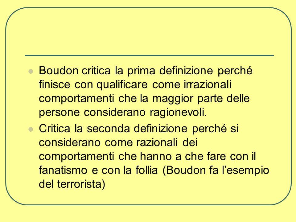 Boudon critica la prima definizione perché finisce con qualificare come irrazionali comportamenti che la maggior parte delle persone considerano ragionevoli.