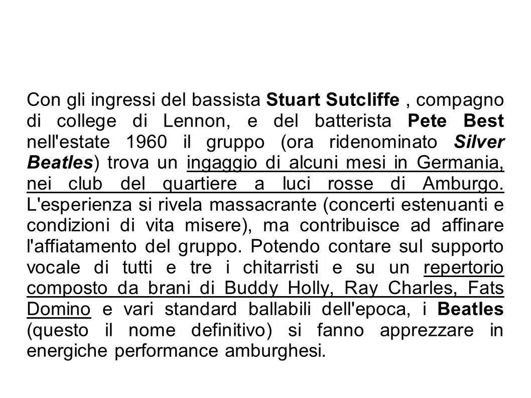 Con gli ingressi del bassista Stuart Sutcliffe , compagno di college di Lennon, e del batterista Pete Best nell estate 1960 il gruppo (ora ridenominato Silver Beatles) trova un ingaggio di alcuni mesi in Germania, nei club del quartiere a luci rosse di Amburgo.