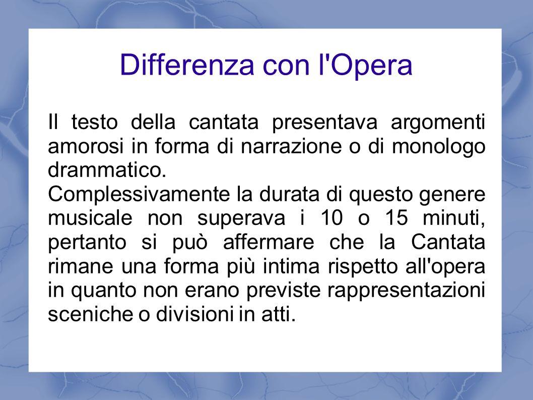 Differenza con l OperaIl testo della cantata presentava argomenti amorosi in forma di narrazione o di monologo drammatico.
