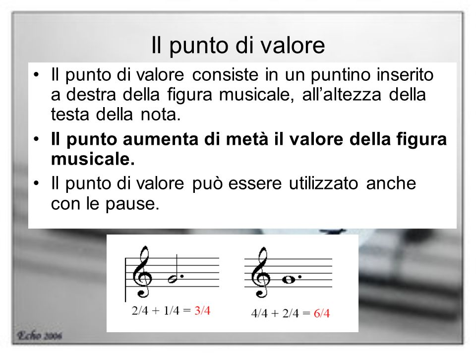 Il punto di valore Il punto di valore consiste in un puntino inserito a destra della figura musicale, all'altezza della testa della nota.