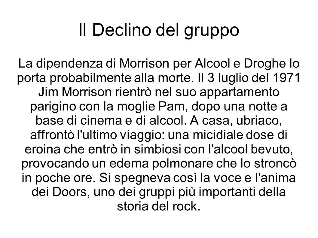 Il Declino del gruppo La dipendenza di Morrison per Alcool e Droghe lo porta probabilmente alla morte. Il 3 luglio del 1971.