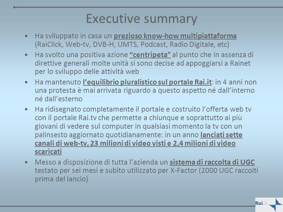 Executive summary Ha sviluppato in casa un prezioso know-how multipiattaforma (RaiClick, Web-tv, DVB-H, UMTS, Podcast, Radio Digitale, etc)
