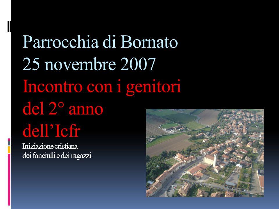 Parrocchia di Bornato 25 novembre 2007 Incontro con i genitori del 2° anno dell'Icfr Iniziazione cristiana dei fanciulli e dei ragazzi