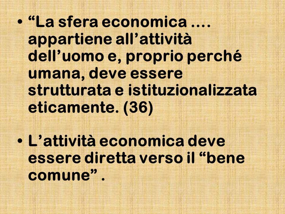 La sfera economica …. appartiene all'attività dell'uomo e, proprio perché umana, deve essere strutturata e istituzionalizzata eticamente. (36)