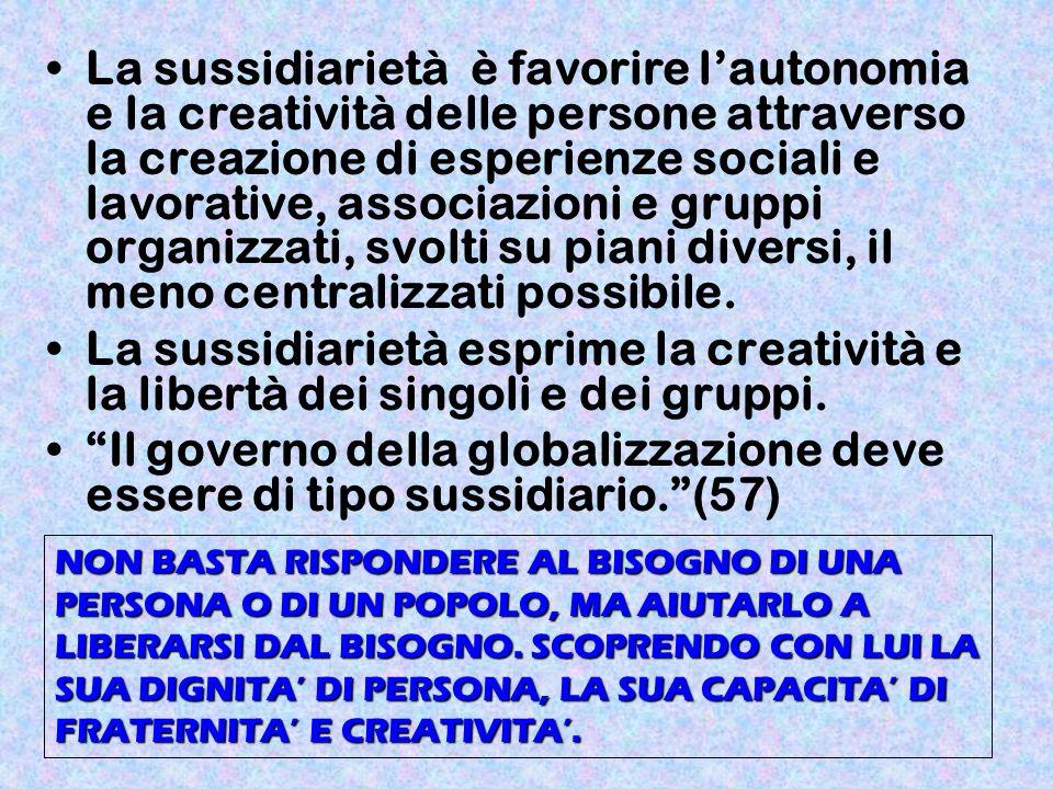 La sussidiarietà è favorire l'autonomia e la creatività delle persone attraverso la creazione di esperienze sociali e lavorative, associazioni e gruppi organizzati, svolti su piani diversi, il meno centralizzati possibile.