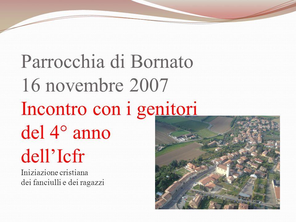 Parrocchia di Bornato 16 novembre 2007 Incontro con i genitori del 4° anno dell'Icfr Iniziazione cristiana dei fanciulli e dei ragazzi