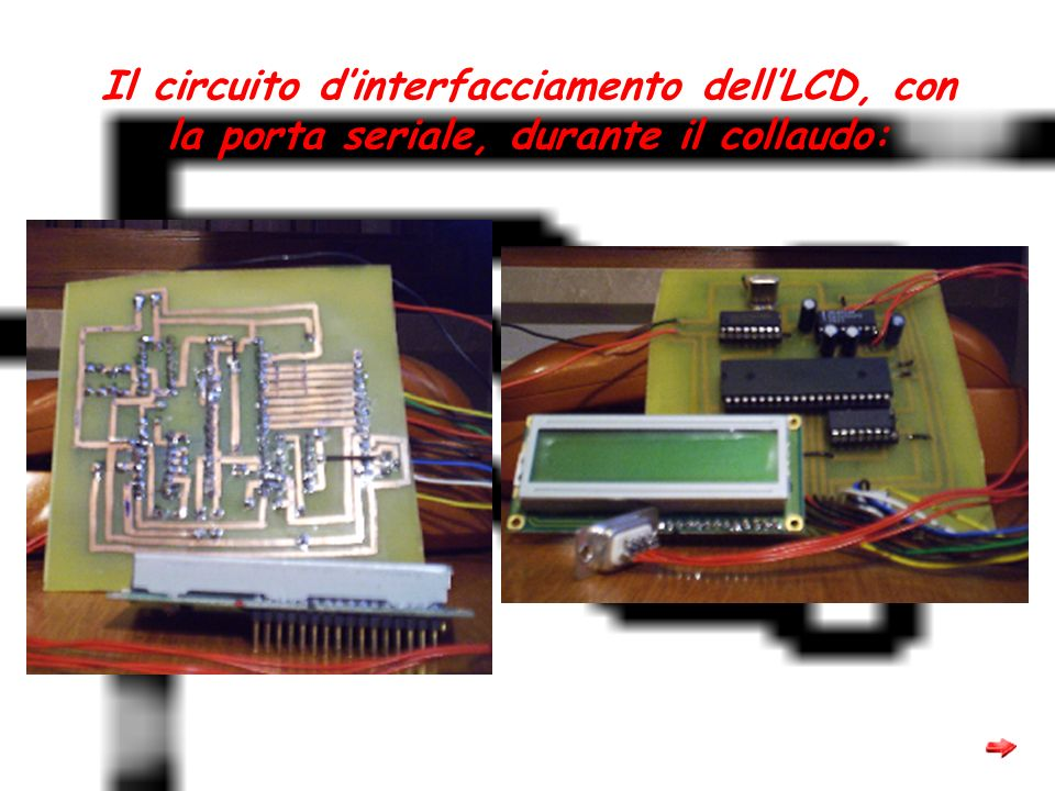 Il circuito d'interfacciamento dell'LCD, con la porta seriale, durante il collaudo: