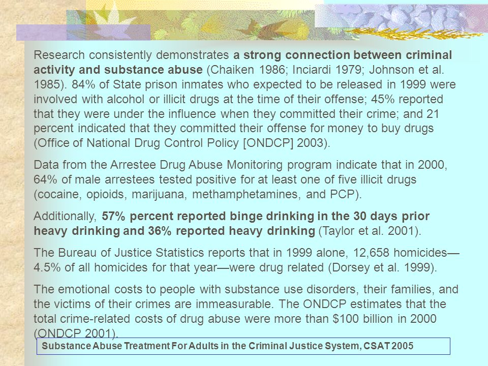 Research consistently demonstrates a strong connection between criminal activity and substance abuse (Chaiken 1986; Inciardi 1979; Johnson et al. 1985). 84% of State prison inmates who expected to be released in 1999 were involved with alcohol or illicit drugs at the time of their offense; 45% reported that they were under the influence when they committed their crime; and 21 percent indicated that they committed their offense for money to buy drugs (Office of National Drug Control Policy [ONDCP] 2003).