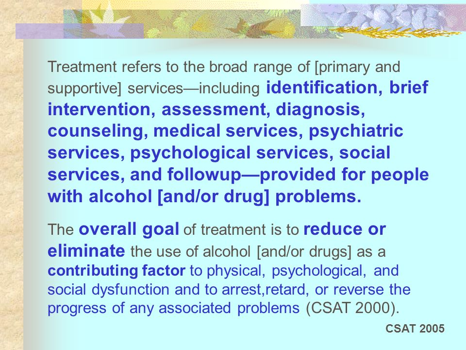 Treatment refers to the broad range of [primary and supportive] services—including identification, brief intervention, assessment, diagnosis, counseling, medical services, psychiatric services, psychological services, social services, and followup—provided for people with alcohol [and/or drug] problems.