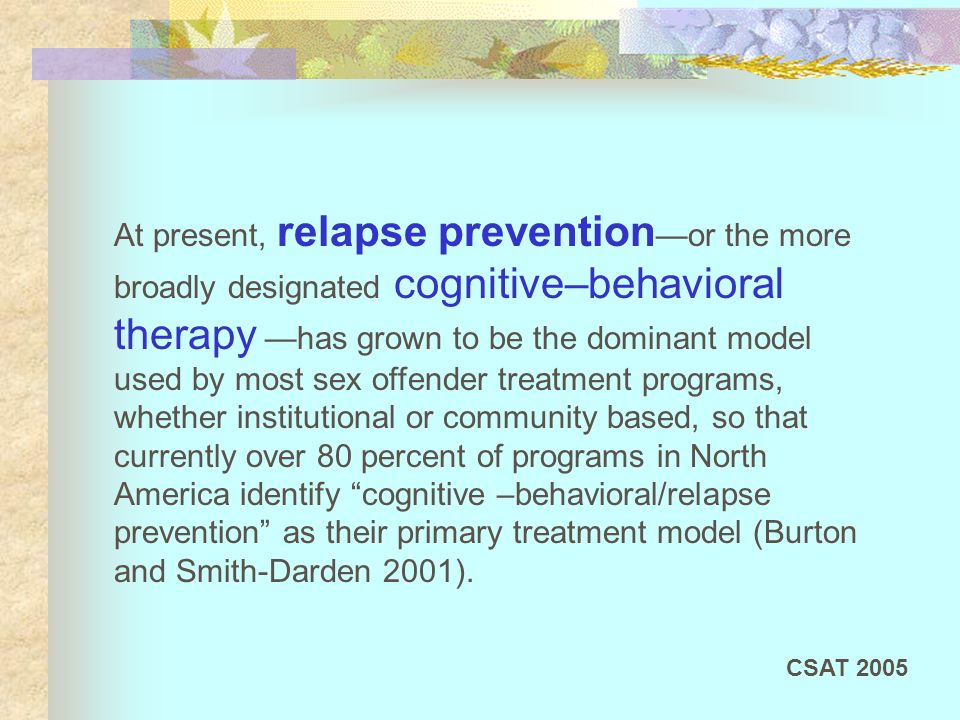 At present, relapse prevention—or the more broadly designated cognitive–behavioral therapy —has grown to be the dominant model used by most sex offender treatment programs, whether institutional or community based, so that currently over 80 percent of programs in North America identify cognitive –behavioral/relapse prevention as their primary treatment model (Burton and Smith-Darden 2001).