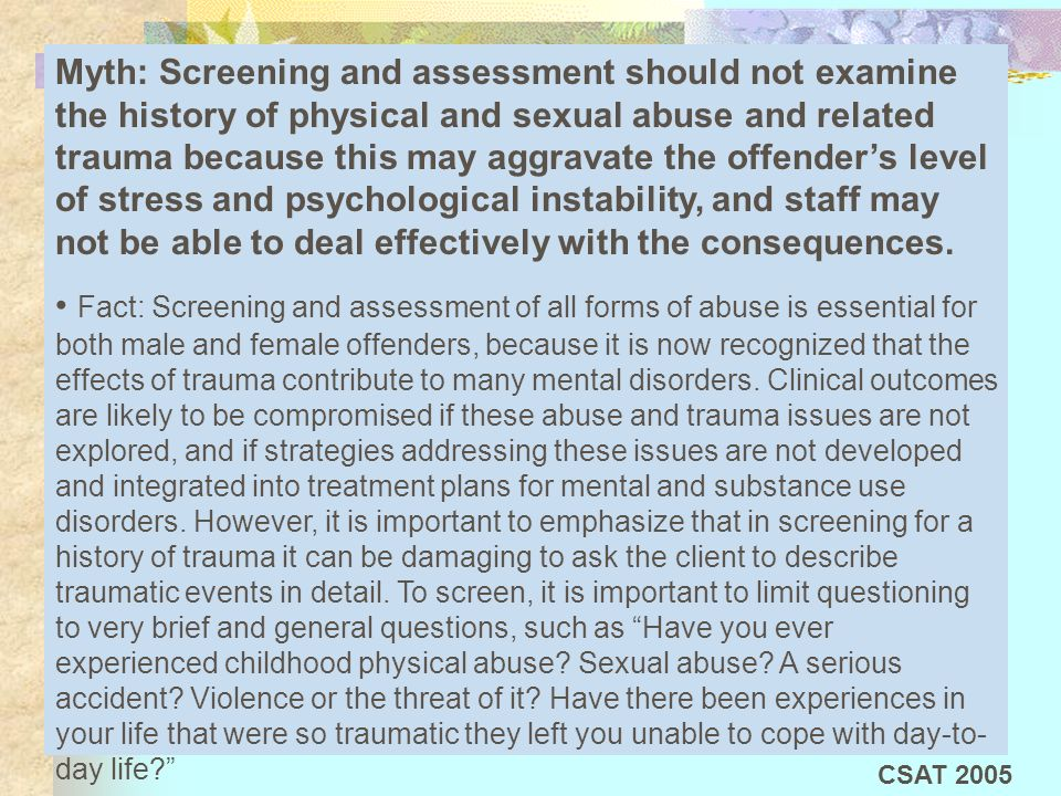 Myth: Screening and assessment should not examine the history of physical and sexual abuse and related trauma because this may aggravate the offender's level of stress and psychological instability, and staff may not be able to deal effectively with the consequences.