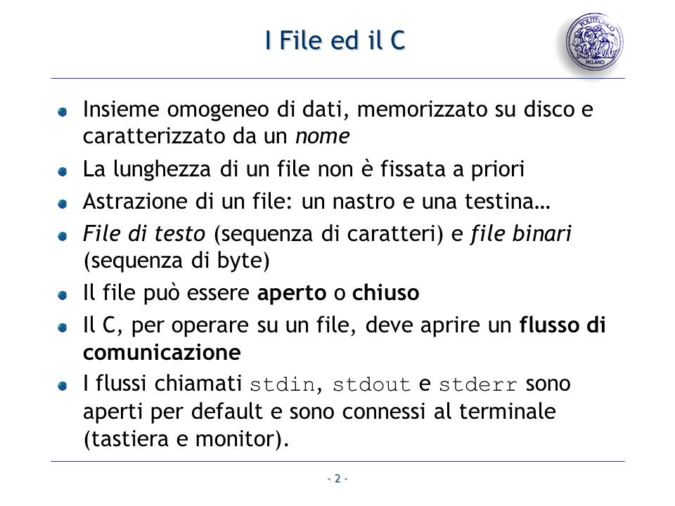 I File ed il C Insieme omogeneo di dati, memorizzato su disco e caratterizzato da un nome. La lunghezza di un file non è fissata a priori.